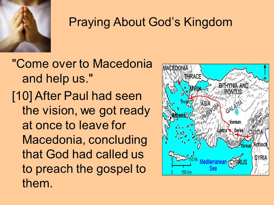 Praying About God's Kingdom Come over to Macedonia and help us. [10] After Paul had seen the vision, we got ready at once to leave for Macedonia, concluding that God had called us to preach the gospel to them.