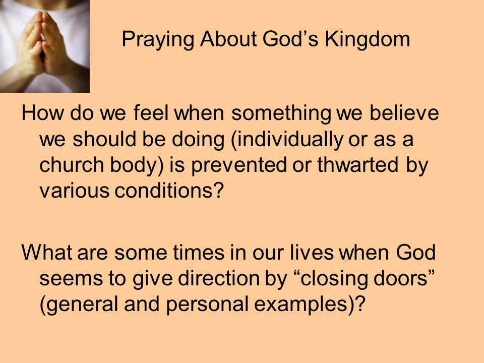 Praying About God's Kingdom Look for God at work in the situation, even when events seem to be for the bad. God is teaching you God is opening a new door God is providing a new opportunity This is the spiritual application to the saying, when life gives you a bunch of lemons, make lemonade