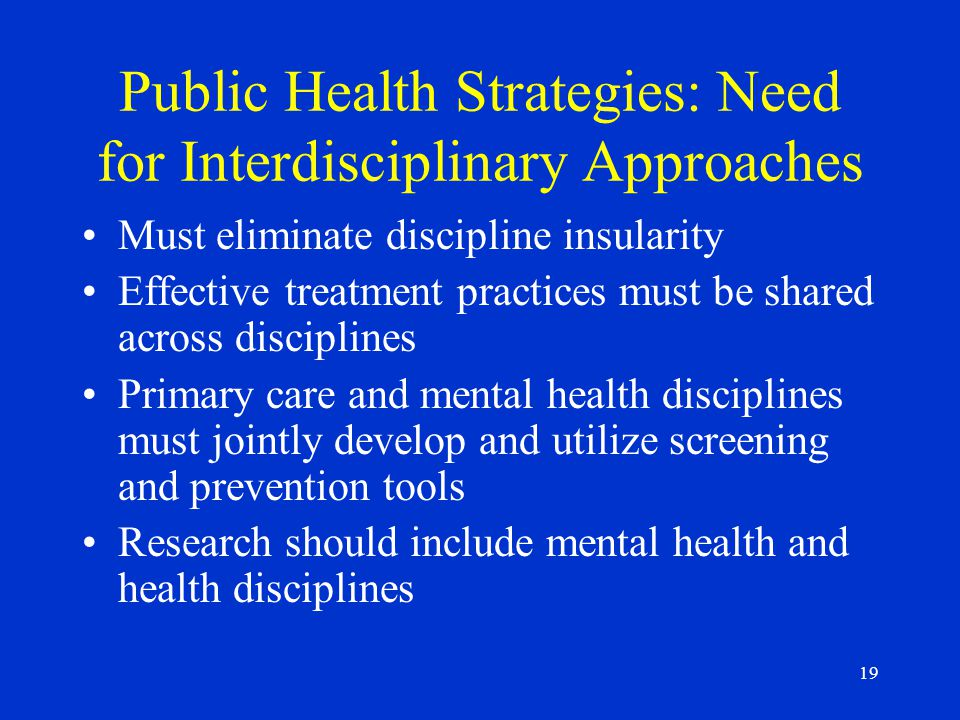 19 Public Health Strategies: Need for Interdisciplinary Approaches Must eliminate discipline insularity Effective treatment practices must be shared across disciplines Primary care and mental health disciplines must jointly develop and utilize screening and prevention tools Research should include mental health and health disciplines