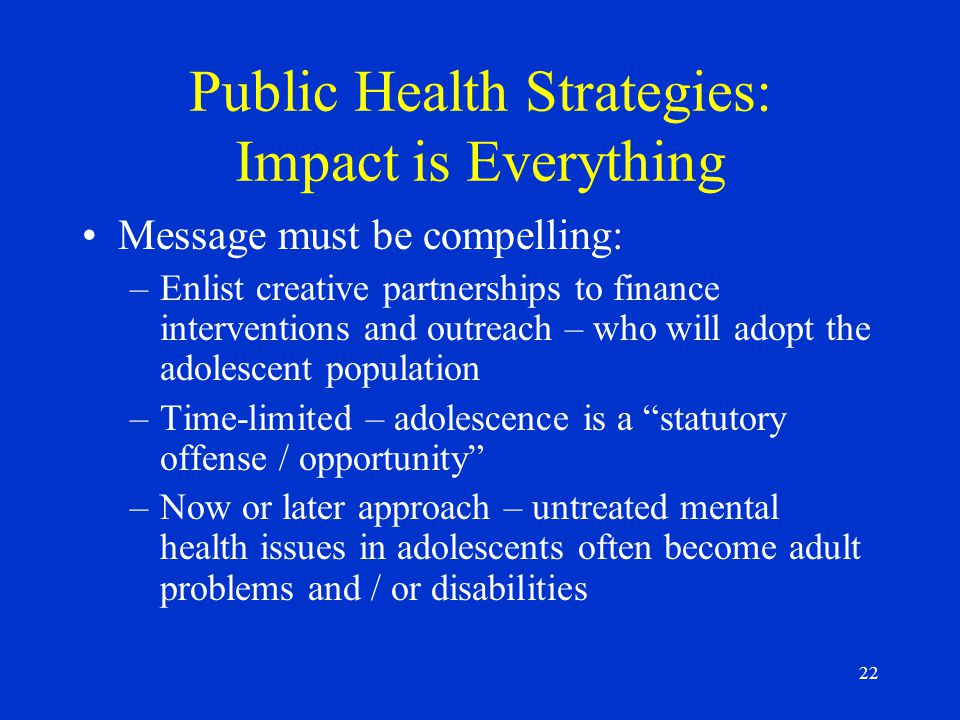 22 Public Health Strategies: Impact is Everything Message must be compelling: –Enlist creative partnerships to finance interventions and outreach – who will adopt the adolescent population –Time-limited – adolescence is a statutory offense / opportunity –Now or later approach – untreated mental health issues in adolescents often become adult problems and / or disabilities