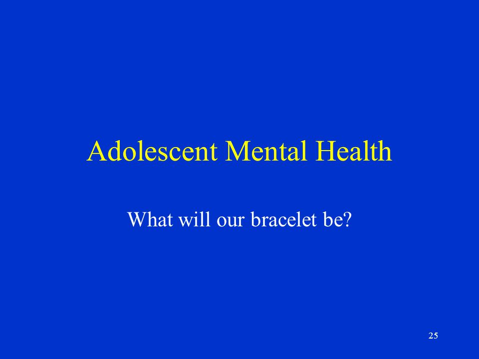 25 Adolescent Mental Health What will our bracelet be