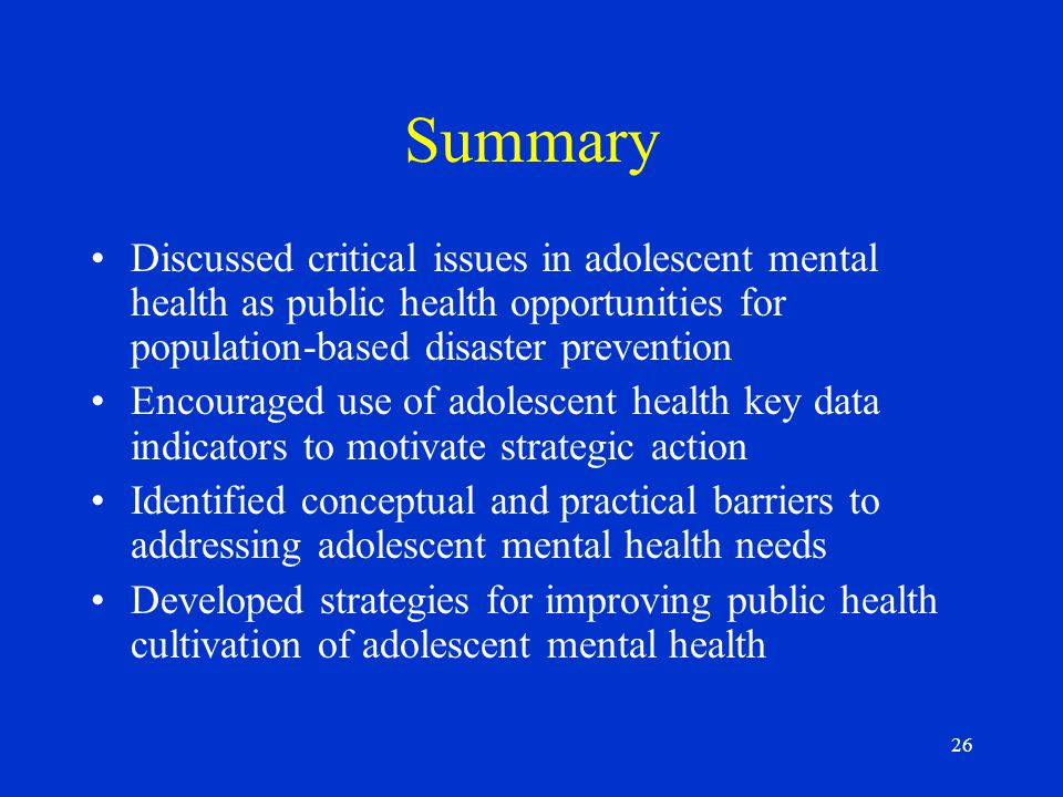 26 Summary Discussed critical issues in adolescent mental health as public health opportunities for population-based disaster prevention Encouraged use of adolescent health key data indicators to motivate strategic action Identified conceptual and practical barriers to addressing adolescent mental health needs Developed strategies for improving public health cultivation of adolescent mental health