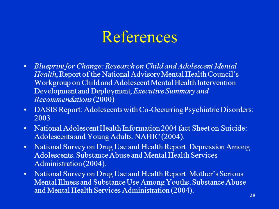 28 References Blueprint for Change: Research on Child and Adolescent Mental Health, Report of the National Advisory Mental Health Council's Workgroup on Child and Adolescent Mental Health Intervention Development and Deployment, Executive Summary and Recommendations (2000) DASIS Report: Adolescents with Co-Occurring Psychiatric Disorders: 2003 National Adolescent Health Information 2004 fact Sheet on Suicide: Adolescents and Young Adults.