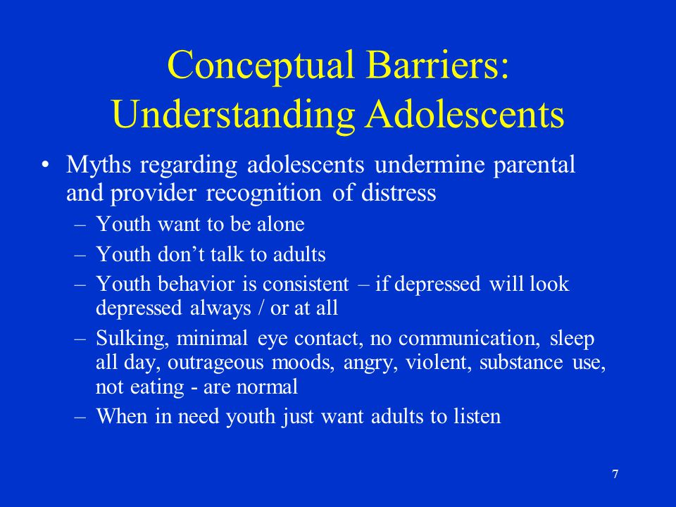 7 Conceptual Barriers: Understanding Adolescents Myths regarding adolescents undermine parental and provider recognition of distress –Youth want to be alone –Youth don't talk to adults –Youth behavior is consistent – if depressed will look depressed always / or at all –Sulking, minimal eye contact, no communication, sleep all day, outrageous moods, angry, violent, substance use, not eating - are normal –When in need youth just want adults to listen