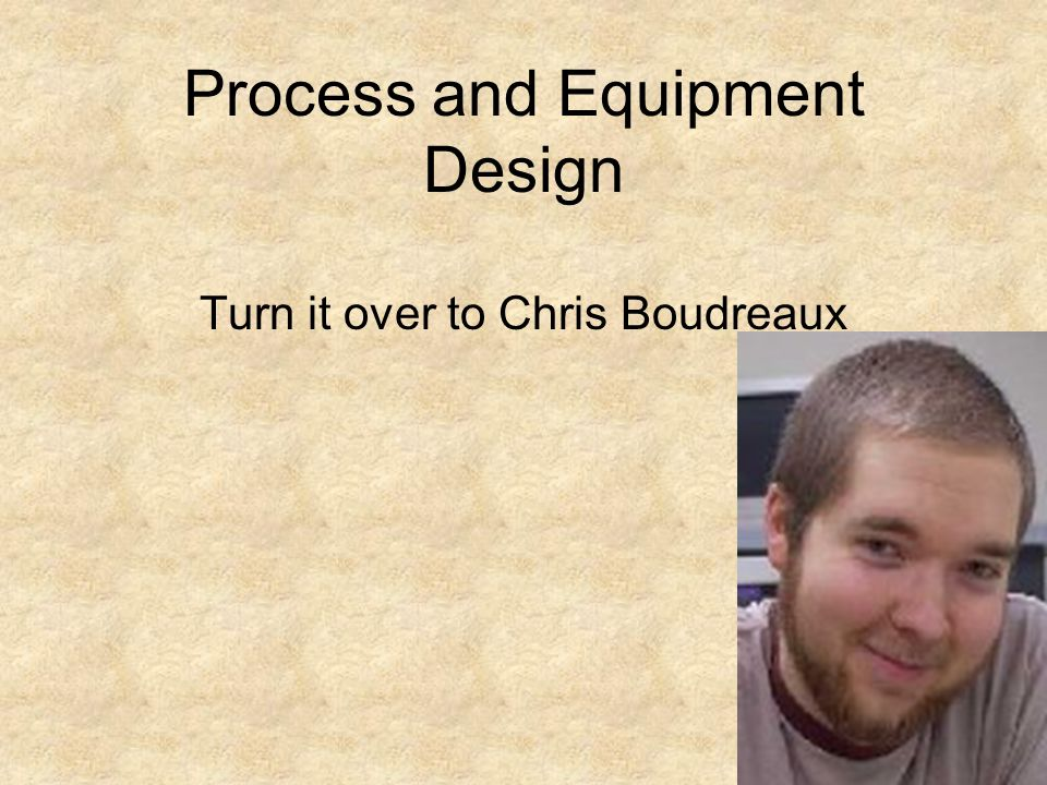 Process and Equipment Design Turn it over to Chris Boudreaux