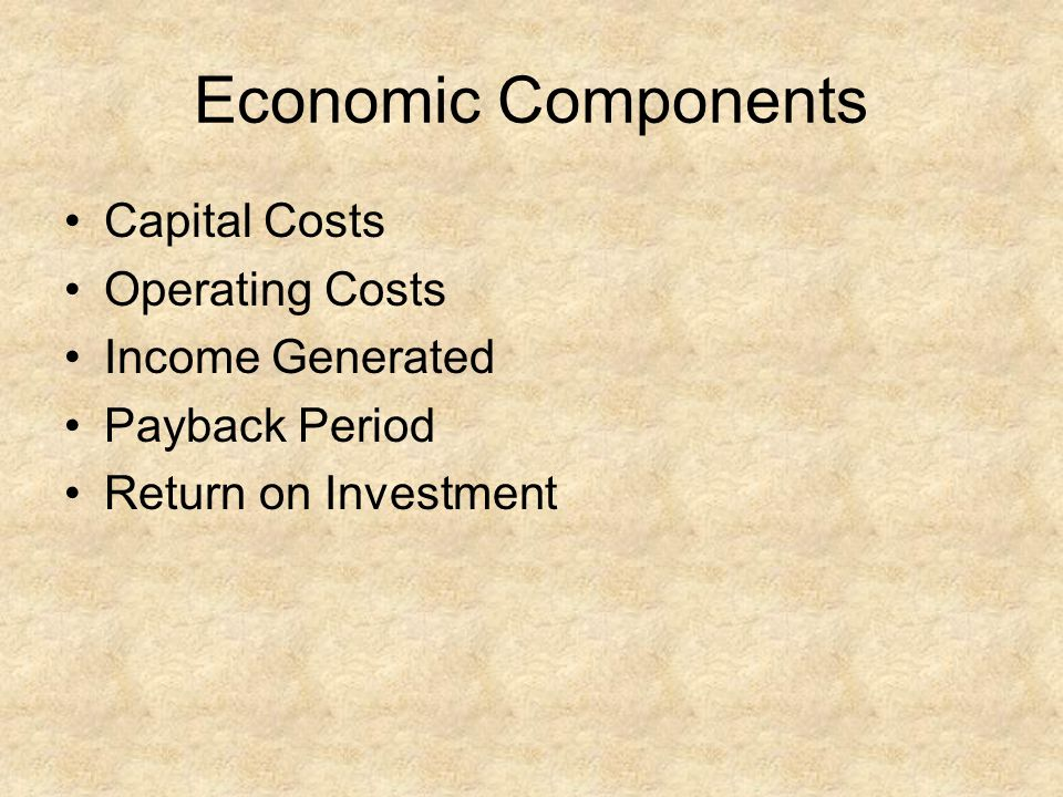 Economic Components Capital Costs Operating Costs Income Generated Payback Period Return on Investment