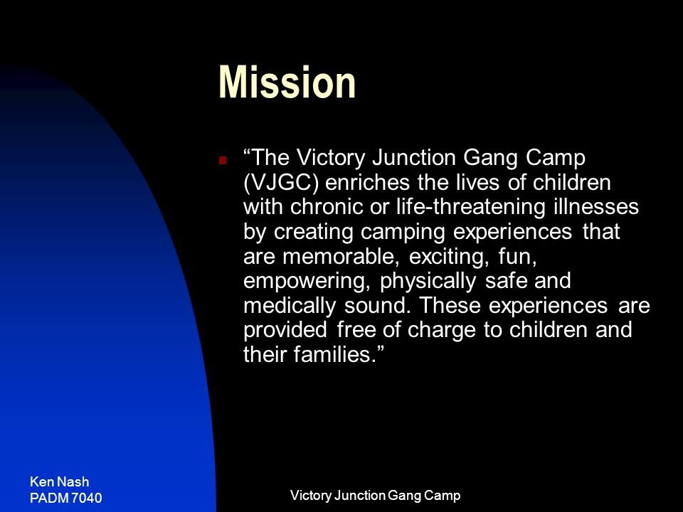 Ken Nash PADM 7040 Victory Junction Gang Camp Mission The Victory Junction Gang Camp (VJGC) enriches the lives of children with chronic or life-threatening illnesses by creating camping experiences that are memorable, exciting, fun, empowering, physically safe and medically sound.