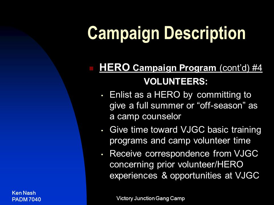 Ken Nash PADM 7040 Victory Junction Gang Camp Campaign Description HERO Campaign Program (cont'd) #4 VOLUNTEERS: Enlist as a HERO by committing to give a full summer or off-season as a camp counselor Give time toward VJGC basic training programs and camp volunteer time Receive correspondence from VJGC concerning prior volunteer/HERO experiences & opportunities at VJGC