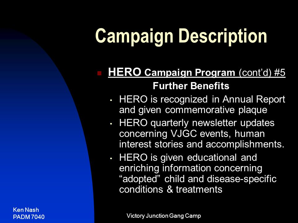 Ken Nash PADM 7040 Victory Junction Gang Camp Campaign Description HERO Campaign Program (cont'd) #5 Further Benefits HERO is recognized in Annual Report and given commemorative plaque HERO quarterly newsletter updates concerning VJGC events, human interest stories and accomplishments.