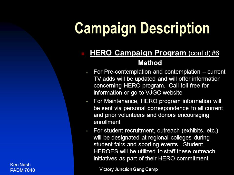 Ken Nash PADM 7040 Victory Junction Gang Camp Campaign Description HERO Campaign Program (cont'd) #6 Method For Pre-contemplation and contemplation – current TV adds will be updated and will offer information concerning HERO program.