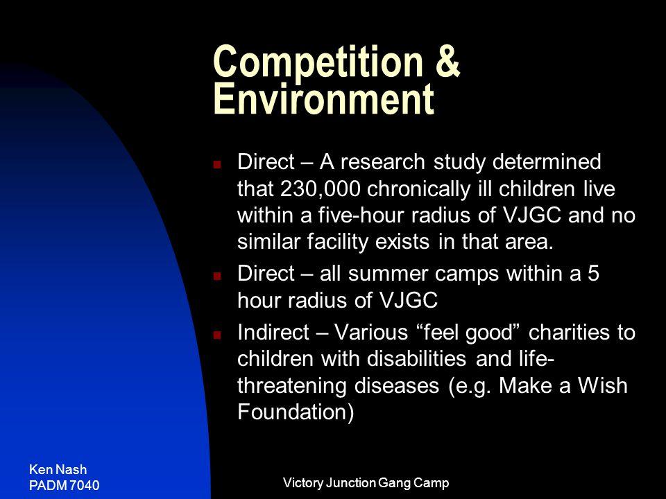 Ken Nash PADM 7040 Victory Junction Gang Camp Competition & Environment Direct – A research study determined that 230,000 chronically ill children live within a five-hour radius of VJGC and no similar facility exists in that area.