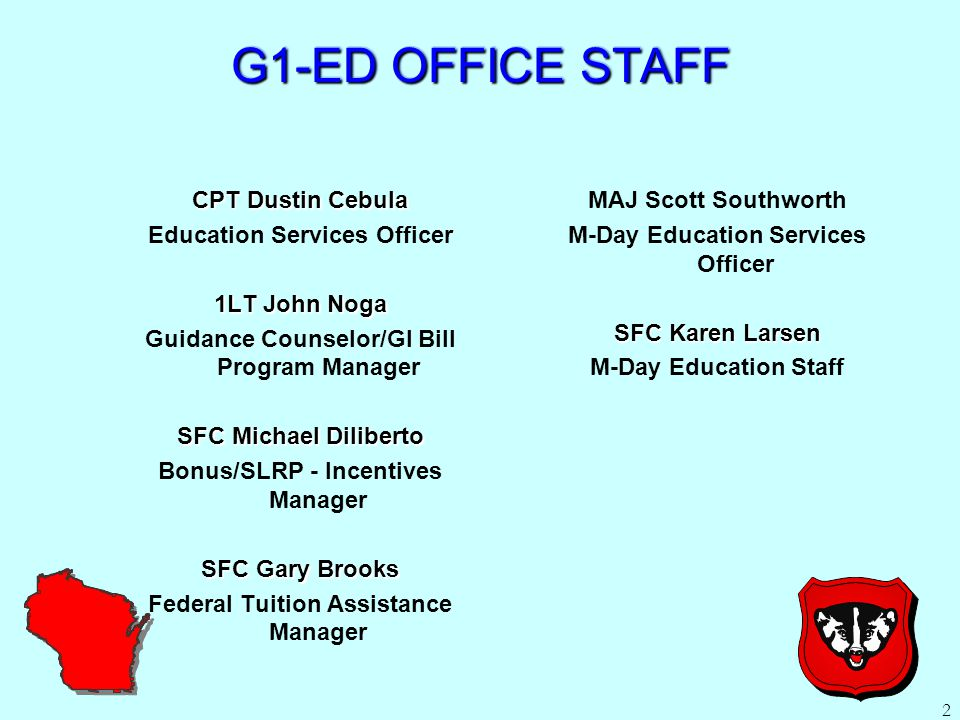 2 G1-ED OFFICE STAFF CPT Dustin Cebula Education Services Officer 1LT John Noga Guidance Counselor/GI Bill Program Manager SFC Michael Diliberto Bonus/SLRP - Incentives Manager SFC Gary Brooks Federal Tuition Assistance Manager MAJ Scott Southworth M-Day Education Services Officer SFC Karen Larsen M-Day Education Staff