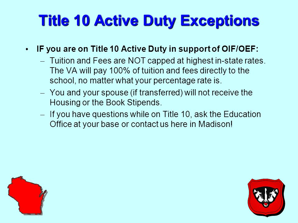 Title 10 Active Duty Exceptions IF you are on Title 10 Active Duty in support of OIF/OEF: – Tuition and Fees are NOT capped at highest in-state rates.