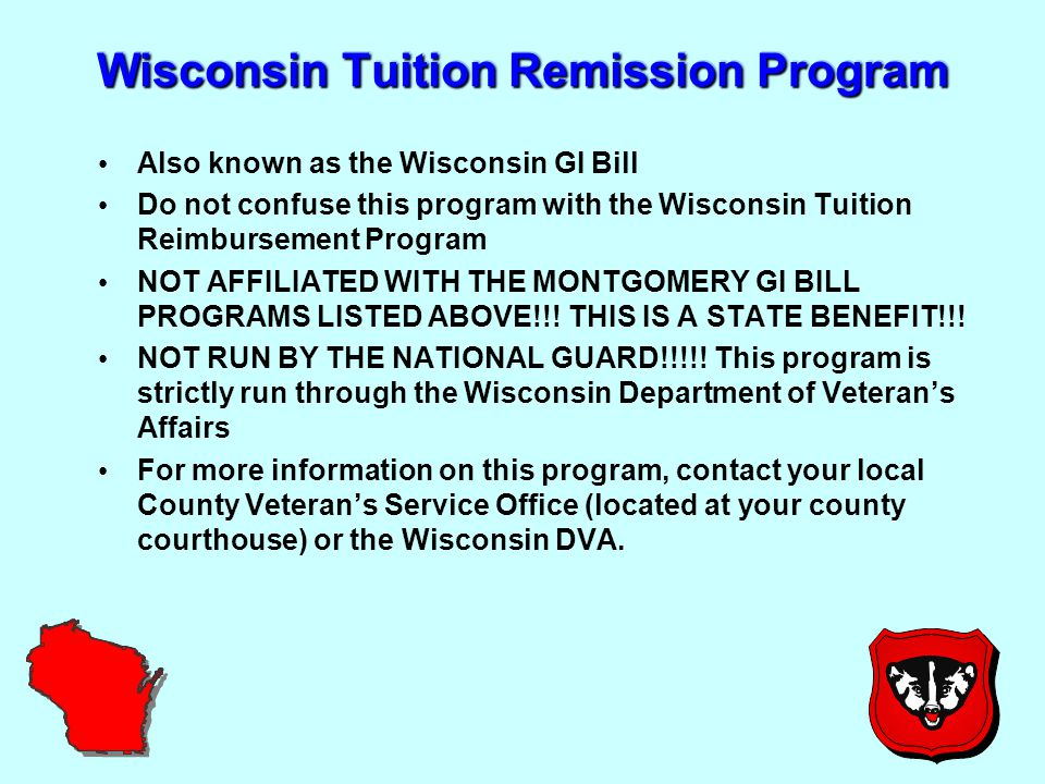 Wisconsin Tuition Remission Program Also known as the Wisconsin GI Bill Do not confuse this program with the Wisconsin Tuition Reimbursement Program NOT AFFILIATED WITH THE MONTGOMERY GI BILL PROGRAMS LISTED ABOVE!!.