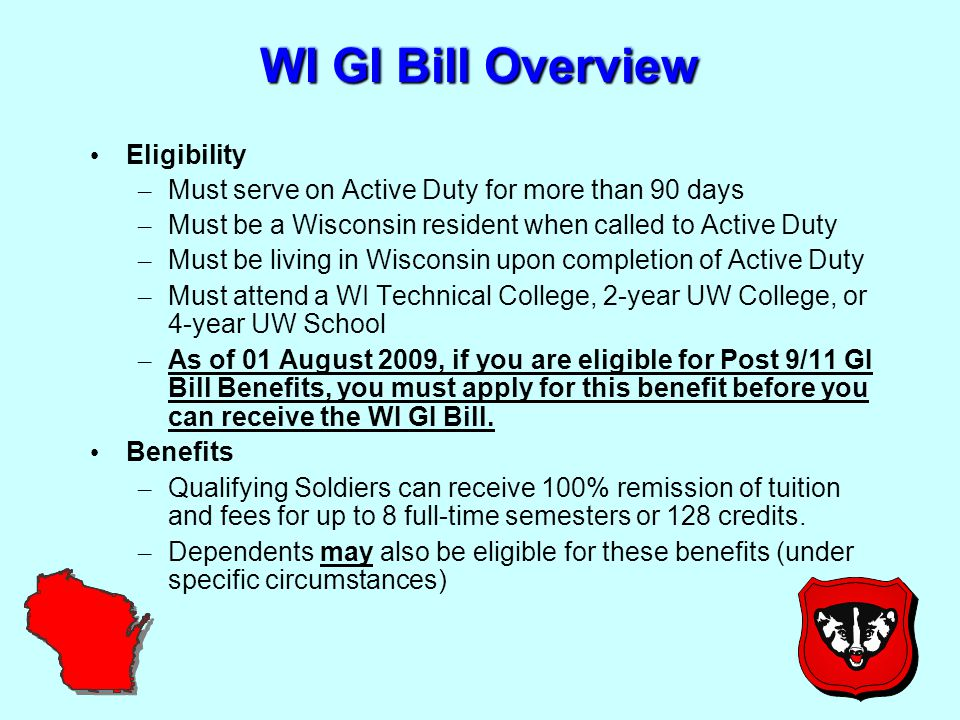 WI GI Bill Overview Eligibility – Must serve on Active Duty for more than 90 days – Must be a Wisconsin resident when called to Active Duty – Must be living in Wisconsin upon completion of Active Duty – Must attend a WI Technical College, 2-year UW College, or 4-year UW School – As of 01 August 2009, if you are eligible for Post 9/11 GI Bill Benefits, you must apply for this benefit before you can receive the WI GI Bill.