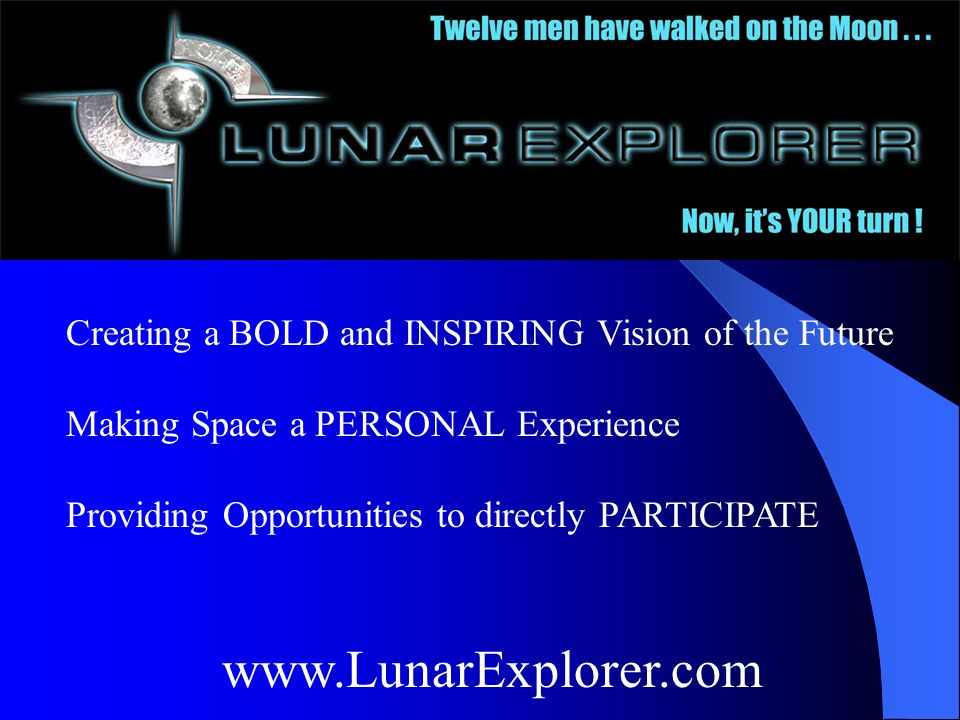 Lunar Explorerwww.LunarExplorer.com VirtueArts www.VirtueArts.com Creating a BOLD and INSPIRING Vision of the Future Making Space a PERSONAL Experience Providing Opportunities to directly PARTICIPATE www.LunarExplorer.com