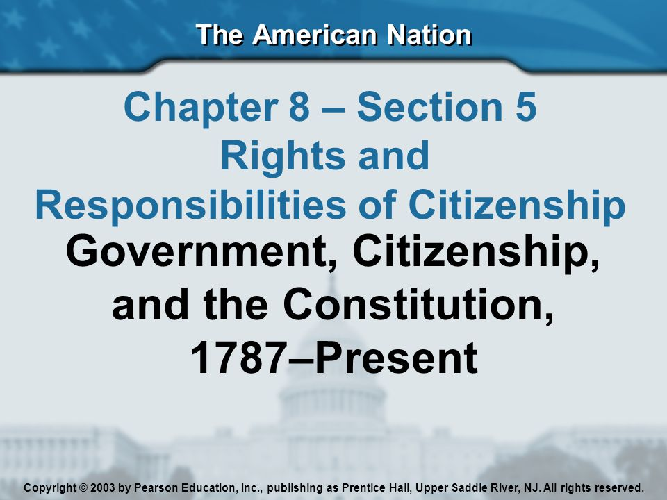 The American Nation Chapter 8 – Section 5 Rights and Responsibilities of Citizenship Government, Citizenship, and the Constitution, 1787–Present Copyright © 2003 by Pearson Education, Inc., publishing as Prentice Hall, Upper Saddle River, NJ.