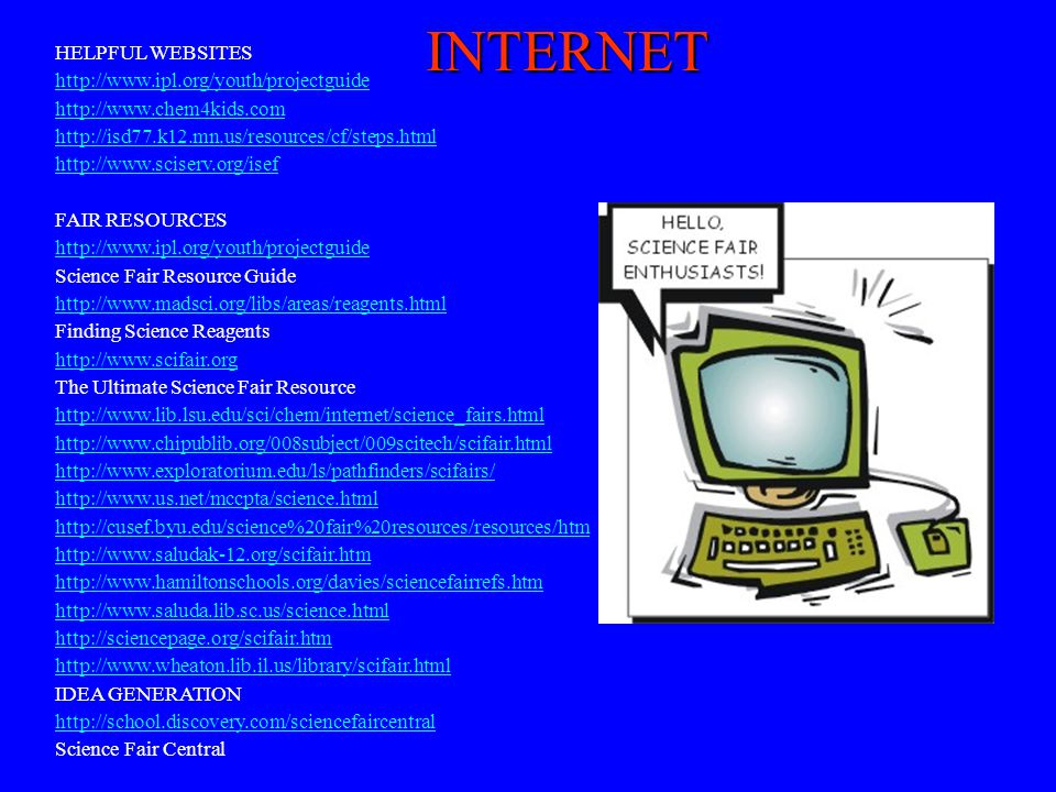 INTERNET HELPFUL WEBSITES http://www.ipl.org/youth/projectguide http://www.chem4kids.com http://isd77.k12.mn.us/resources/cf/steps.html http://www.sci