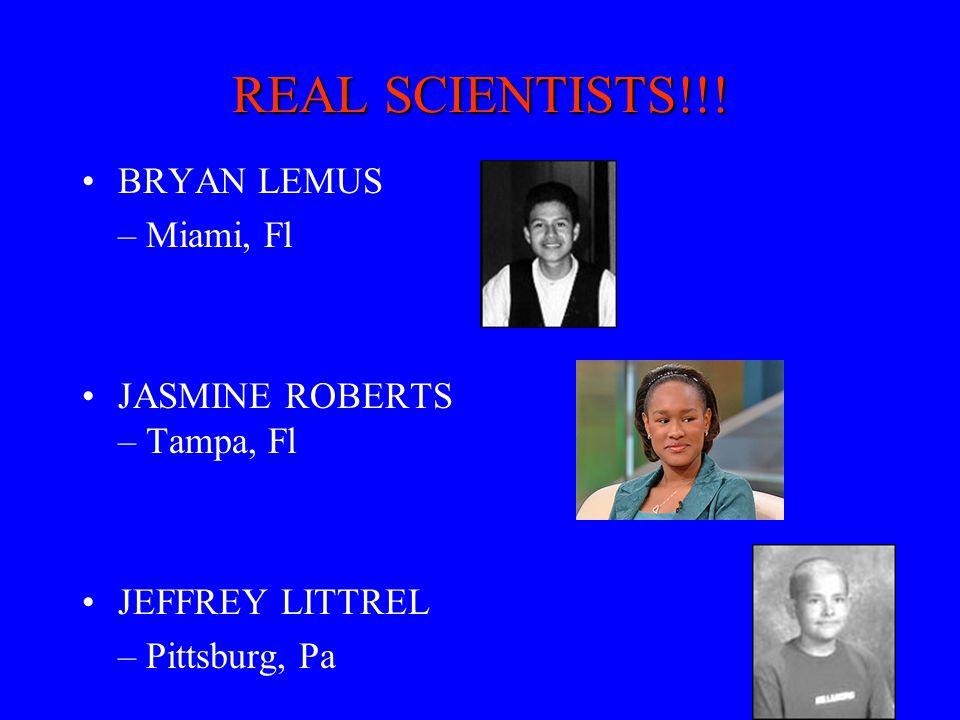 REAL SCIENTISTS!!! BRYAN LEMUS – Miami, Fl JASMINE ROBERTS – Tampa, Fl JEFFREY LITTREL – Pittsburg, Pa