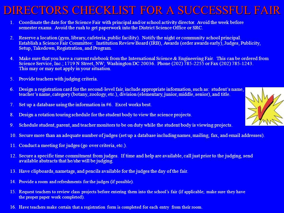 DIRECTORS CHECKLIST FOR A SUCCESSFUL FAIR 1.Coordinate the date for the Science Fair with principal and/or school activity director. Avoid the week be