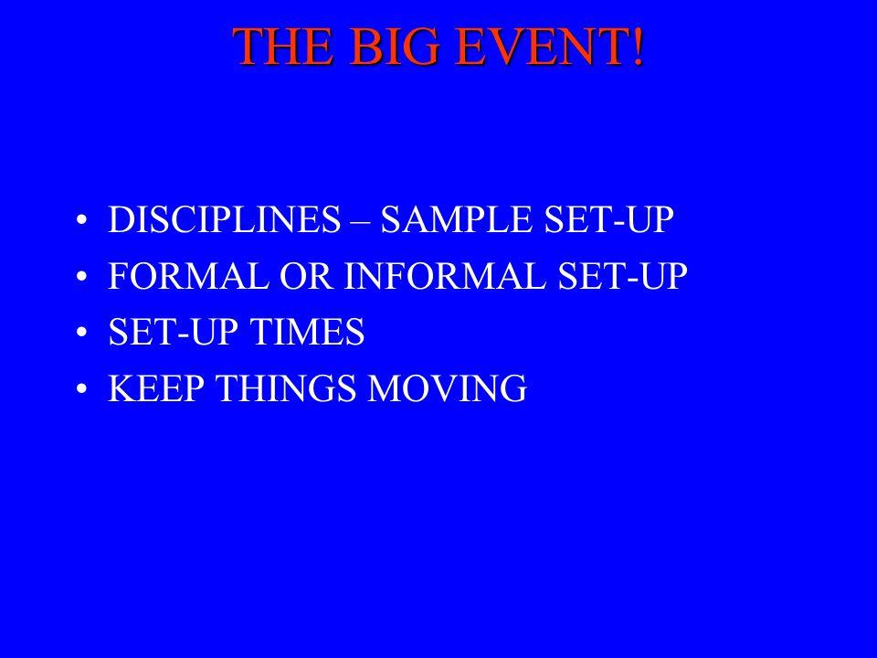 THE BIG EVENT! DISCIPLINES – SAMPLE SET-UP FORMAL OR INFORMAL SET-UP SET-UP TIMES KEEP THINGS MOVING