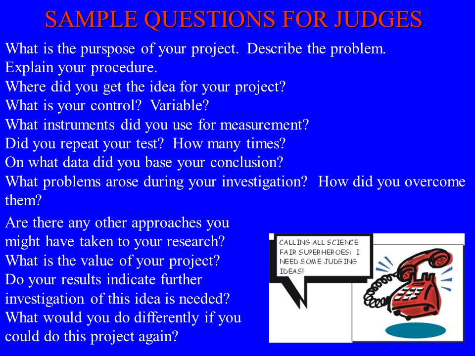 SAMPLE QUESTIONS FOR JUDGES What is the purspose of your project. Describe the problem. Explain your procedure. Where did you get the idea for your pr