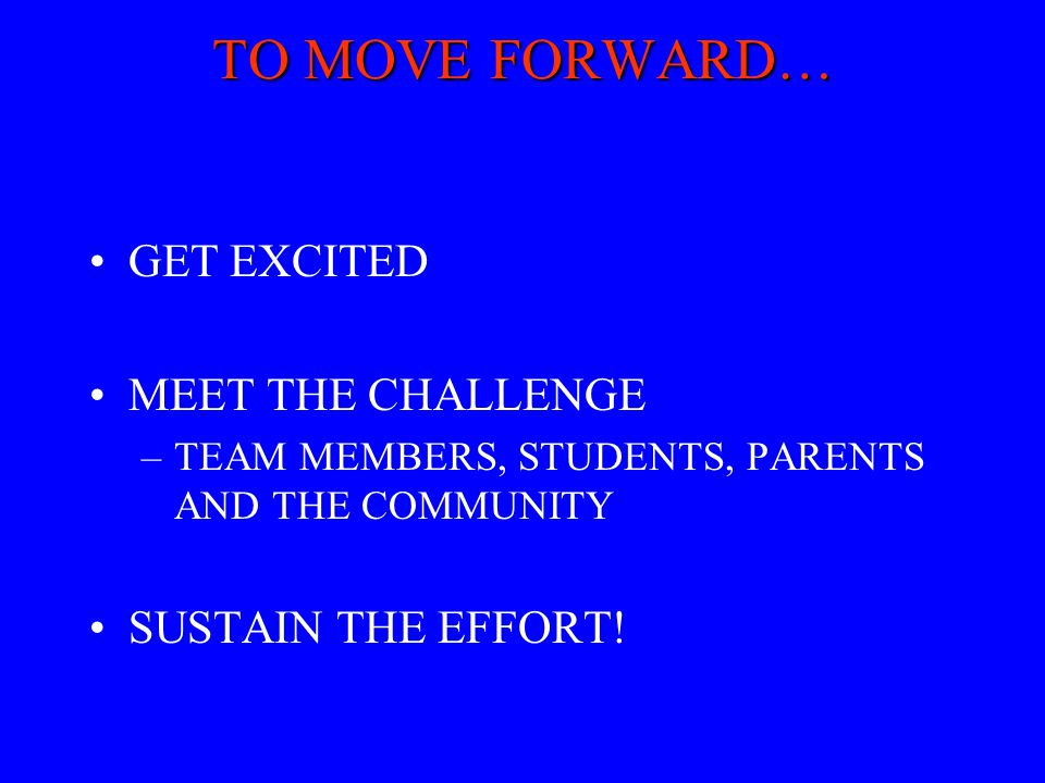 TO MOVE FORWARD… GET EXCITED MEET THE CHALLENGE –TEAM MEMBERS, STUDENTS, PARENTS AND THE COMMUNITY SUSTAIN THE EFFORT!