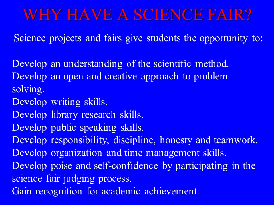 Science projects and fairs give students the opportunity to: Develop an understanding of the scientific method. Develop an open and creative approach