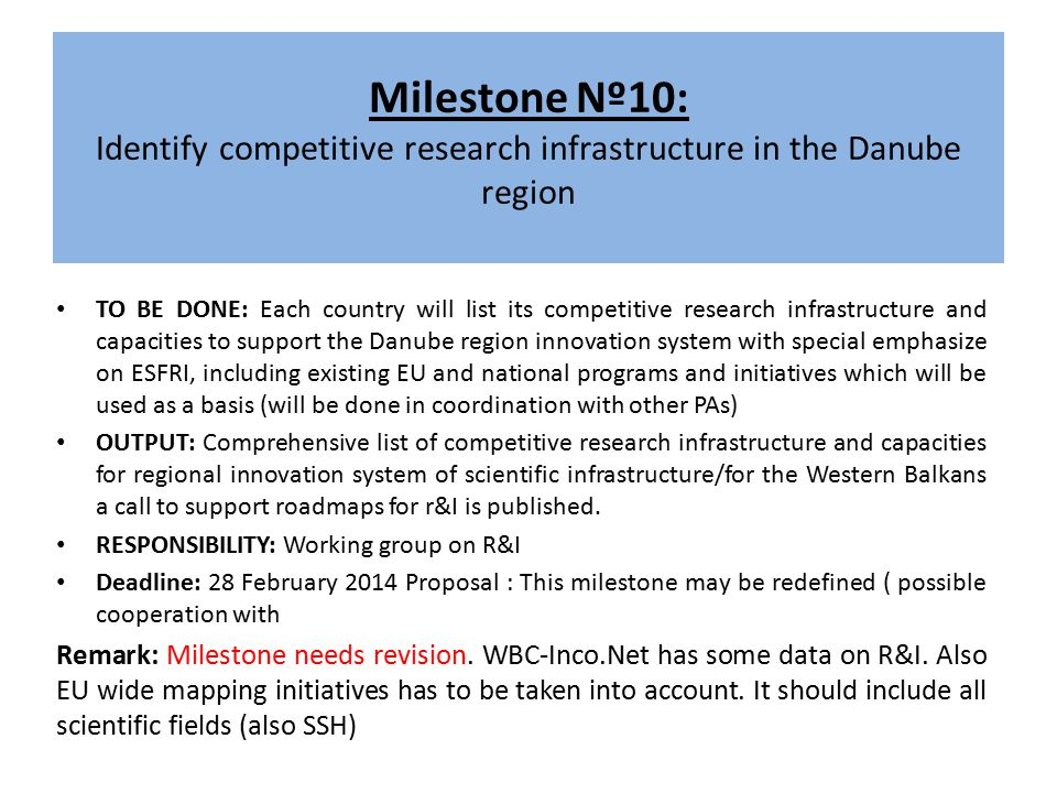 Milestone Nº10: Identify competitive research infrastructure in the Danube region TO BE DONE: Each country will list its competitive research infrastructure and capacities to support the Danube region innovation system with special emphasize on ESFRI, including existing EU and national programs and initiatives which will be used as a basis (will be done in coordination with other PAs) OUTPUT: Comprehensive list of competitive research infrastructure and capacities for regional innovation system of scientific infrastructure/for the Western Balkans a call to support roadmaps for r&I is published.
