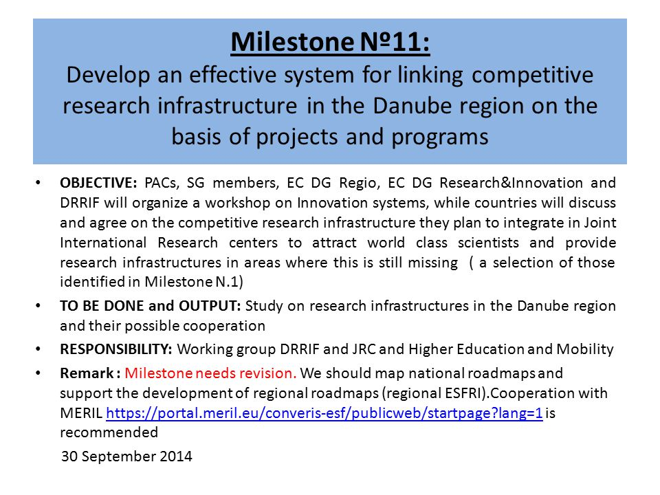 Milestone Nº11: Develop an effective system for linking competitive research infrastructure in the Danube region on the basis of projects and programs OBJECTIVE: PACs, SG members, EC DG Regio, EC DG Research&Innovation and DRRIF will organize a workshop on Innovation systems, while countries will discuss and agree on the competitive research infrastructure they plan to integrate in Joint International Research centers to attract world class scientists and provide research infrastructures in areas where this is still missing ( a selection of those identified in Milestone N.1) TO BE DONE and OUTPUT: Study on research infrastructures in the Danube region and their possible cooperation RESPONSIBILITY: Working group DRRIF and JRC and Higher Education and Mobility Remark : Milestone needs revision.