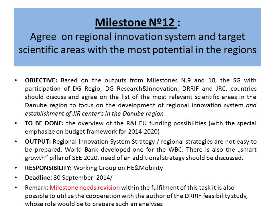 Milestone Nº12 : Agree on regional innovation system and target scientific areas with the most potential in the regions OBJECTIVE: Based on the outputs from Milestones N.9 and 10, the SG with participation of DG Regio, DG Research&Innovation, DRRIF and JRC, countries should discuss and agree on the list of the most relevant scientific areas in the Danube region to focus on the development of regional innovation system and establishment of JIR center s in the Danube region TO BE DONE: the overview of the R&I EU funding possibilities (with the special emphasize on budget framework for 2014-2020) OUTPUT: Regional Innovation System Strategy / regional strategies are not easy to be prepared.