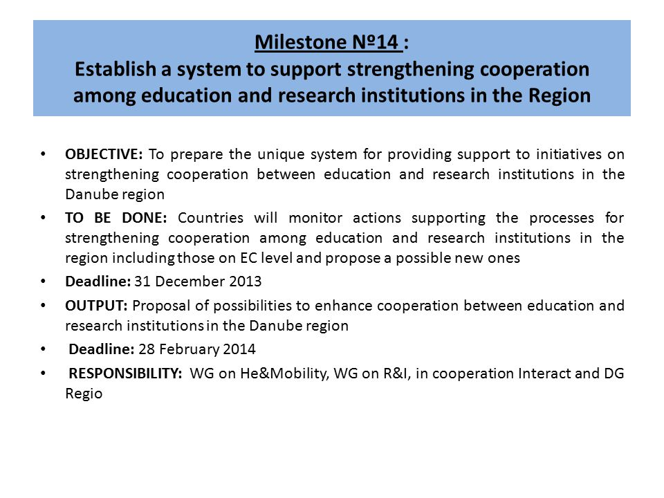 Milestone Nº14 : Establish a system to support strengthening cooperation among education and research institutions in the Region OBJECTIVE: To prepare the unique system for providing support to initiatives on strengthening cooperation between education and research institutions in the Danube region TO BE DONE: Countries will monitor actions supporting the processes for strengthening cooperation among education and research institutions in the region including those on EC level and propose a possible new ones Deadline: 31 December 2013 OUTPUT: Proposal of possibilities to enhance cooperation between education and research institutions in the Danube region Deadline: 28 February 2014 RESPONSIBILITY: WG on He&Mobility, WG on R&I, in cooperation Interact and DG Regio