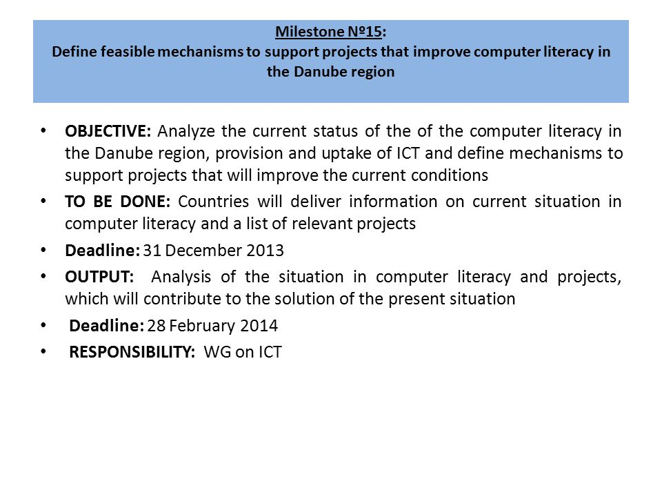Milestone Nº15: Define feasible mechanisms to support projects that improve computer literacy in the Danube region OBJECTIVE: Analyze the current status of the of the computer literacy in the Danube region, provision and uptake of ICT and define mechanisms to support projects that will improve the current conditions TO BE DONE: Countries will deliver information on current situation in computer literacy and a list of relevant projects Deadline: 31 December 2013 OUTPUT: Analysis of the situation in computer literacy and projects, which will contribute to the solution of the present situation Deadline: 28 February 2014 RESPONSIBILITY: WG on ICT