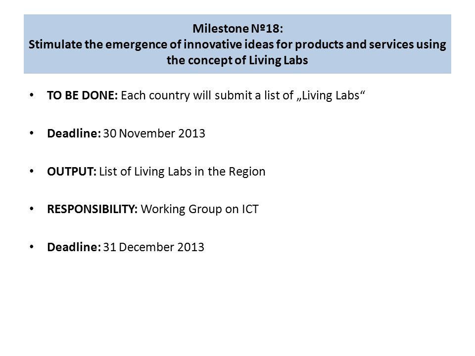 "Milestone Nº18: Stimulate the emergence of innovative ideas for products and services using the concept of Living Labs TO BE DONE: Each country will submit a list of ""Living Labs Deadline: 30 November 2013 OUTPUT: List of Living Labs in the Region RESPONSIBILITY: Working Group on ICT Deadline: 31 December 2013"