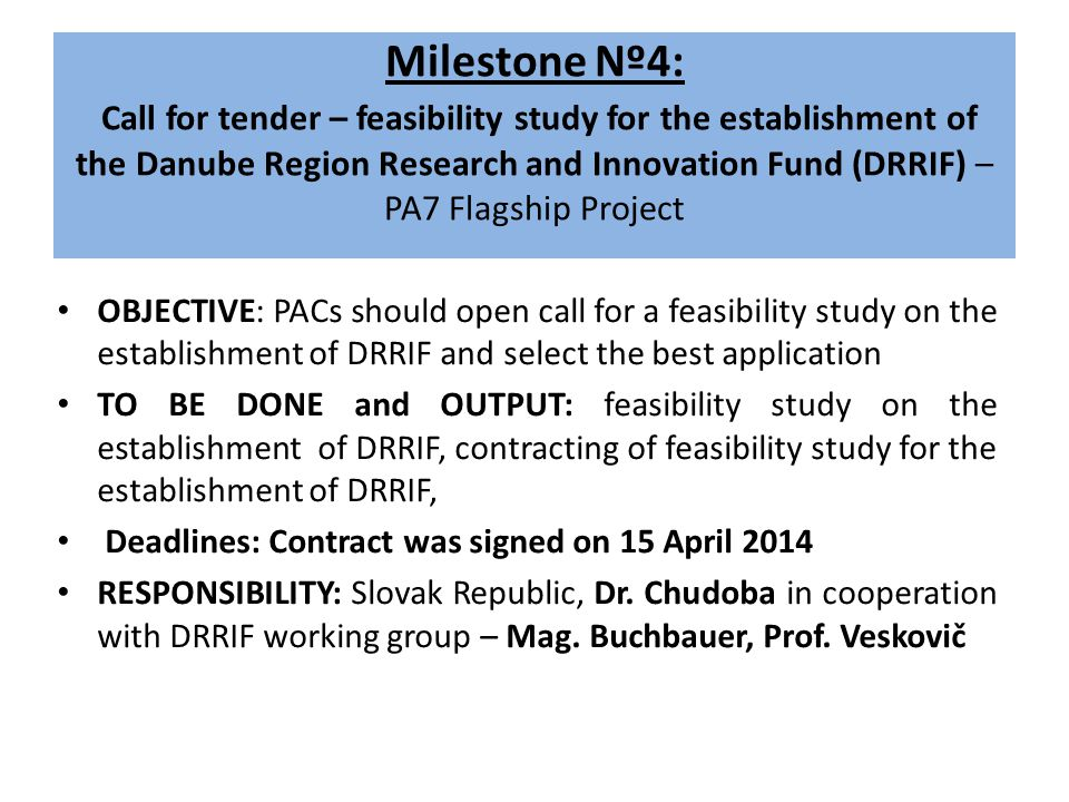 Milestone Nº4: Call for tender – feasibility study for the establishment of the Danube Region Research and Innovation Fund (DRRIF) – PA7 Flagship Project OBJECTIVE: PACs should open call for a feasibility study on the establishment of DRRIF and select the best application TO BE DONE and OUTPUT: feasibility study on the establishment of DRRIF, contracting of feasibility study for the establishment of DRRIF, Deadlines: Contract was signed on 15 April 2014 RESPONSIBILITY: Slovak Republic, Dr.