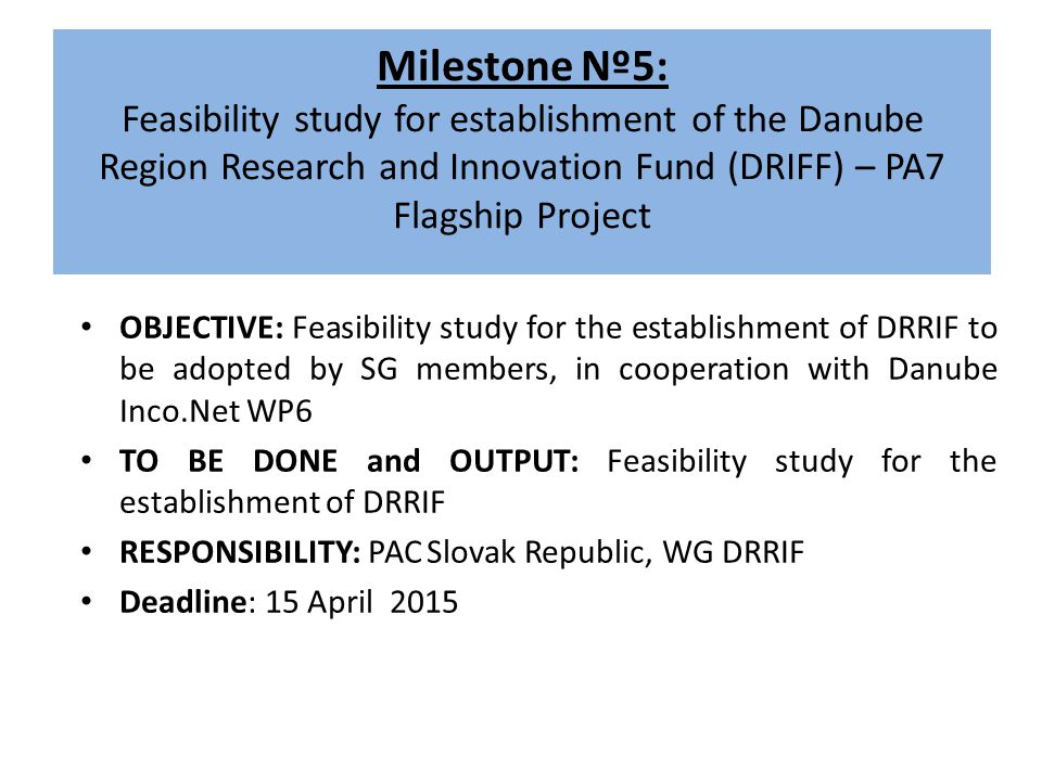 Milestone Nº5: Feasibility study for establishment of the Danube Region Research and Innovation Fund (DRIFF) – PA7 Flagship Project OBJECTIVE: Feasibility study for the establishment of DRRIF to be adopted by SG members, in cooperation with Danube Inco.Net WP6 TO BE DONE and OUTPUT: Feasibility study for the establishment of DRRIF RESPONSIBILITY: PAC Slovak Republic, WG DRRIF Deadline: 15 April 2015