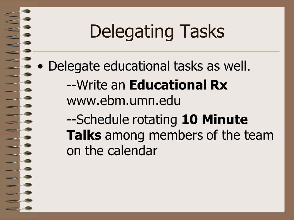 Delegating Tasks Delegate educational tasks as well. --Write an Educational Rx www.ebm.umn.edu --Schedule rotating 10 Minute Talks among members of th