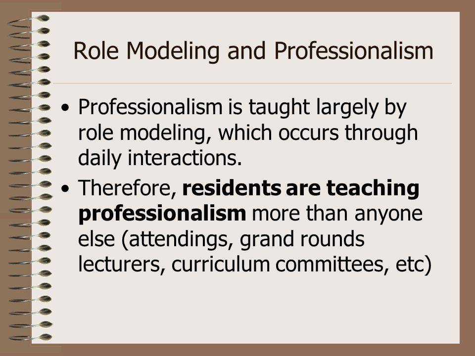 Role Modeling and Professionalism Professionalism is taught largely by role modeling, which occurs through daily interactions. Therefore, residents ar