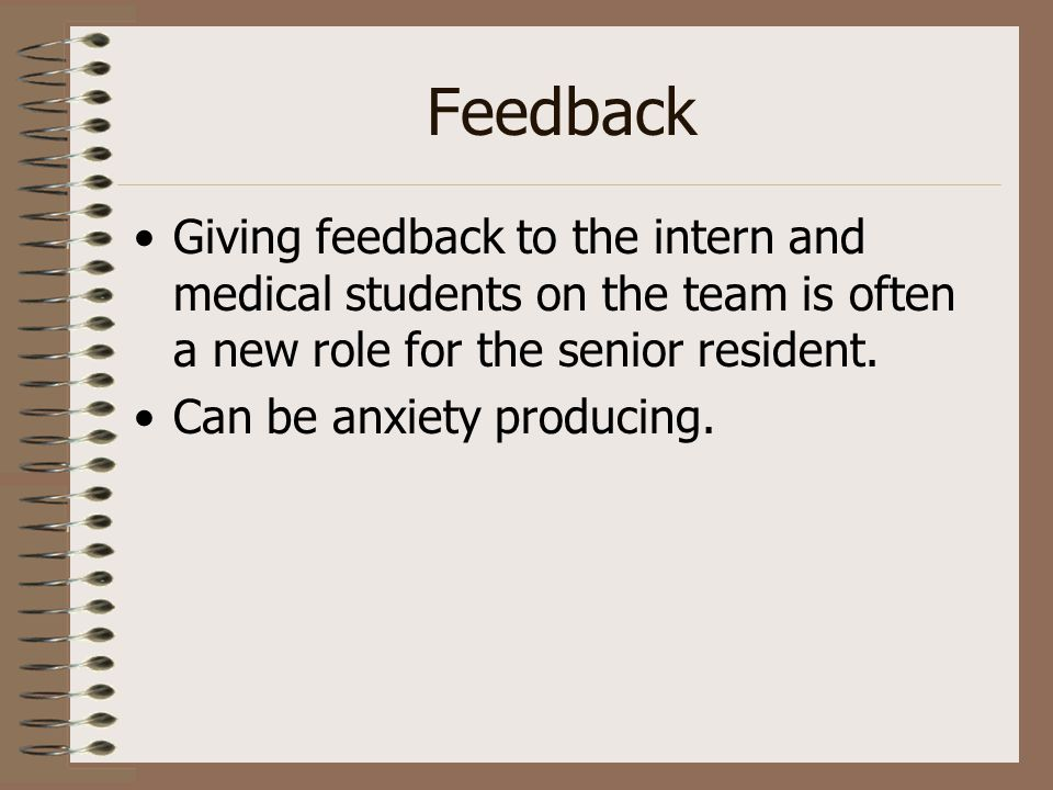 Feedback Giving feedback to the intern and medical students on the team is often a new role for the senior resident. Can be anxiety producing.