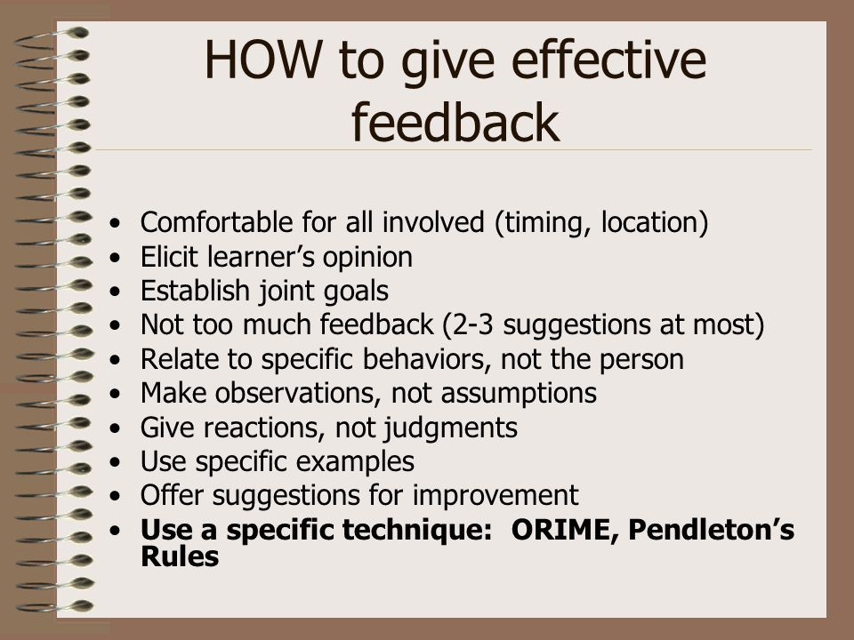 HOW to give effective feedback Comfortable for all involved (timing, location) Elicit learner's opinion Establish joint goals Not too much feedback (2