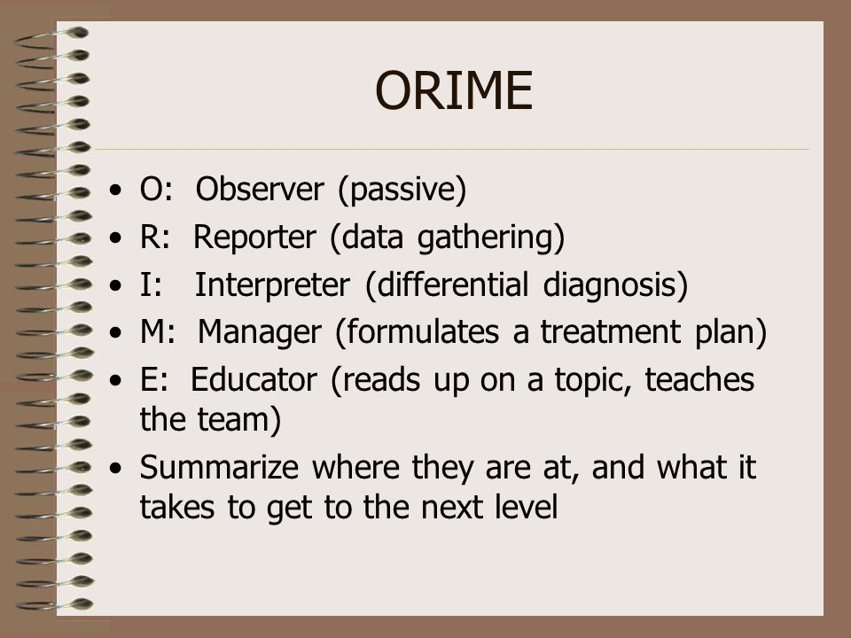 ORIME O: Observer (passive) R: Reporter (data gathering) I: Interpreter (differential diagnosis) M: Manager (formulates a treatment plan) E: Educator