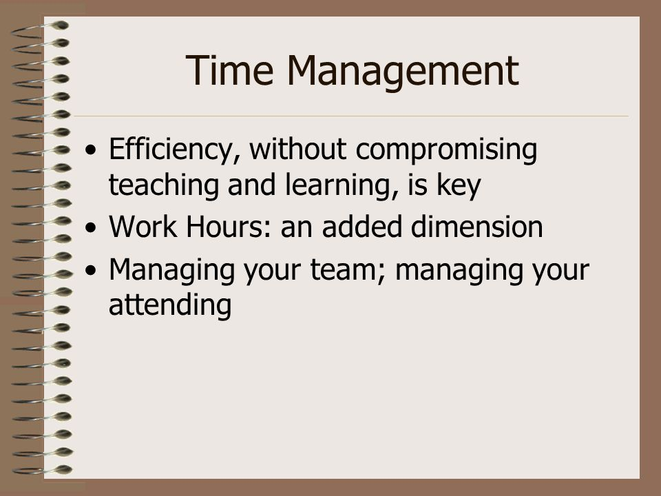 Time Management Efficiency, without compromising teaching and learning, is key Work Hours: an added dimension Managing your team; managing your attend