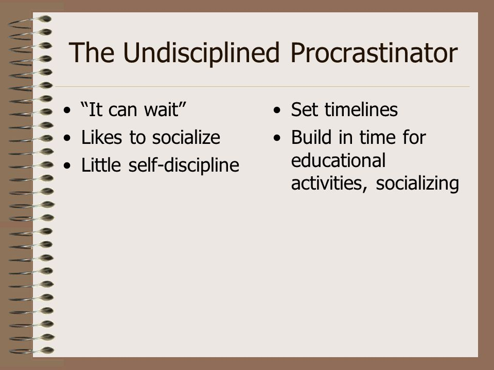 """The Undisciplined Procrastinator """"It can wait"""" Likes to socialize Little self-discipline Set timelines Build in time for educational activities, socia"""