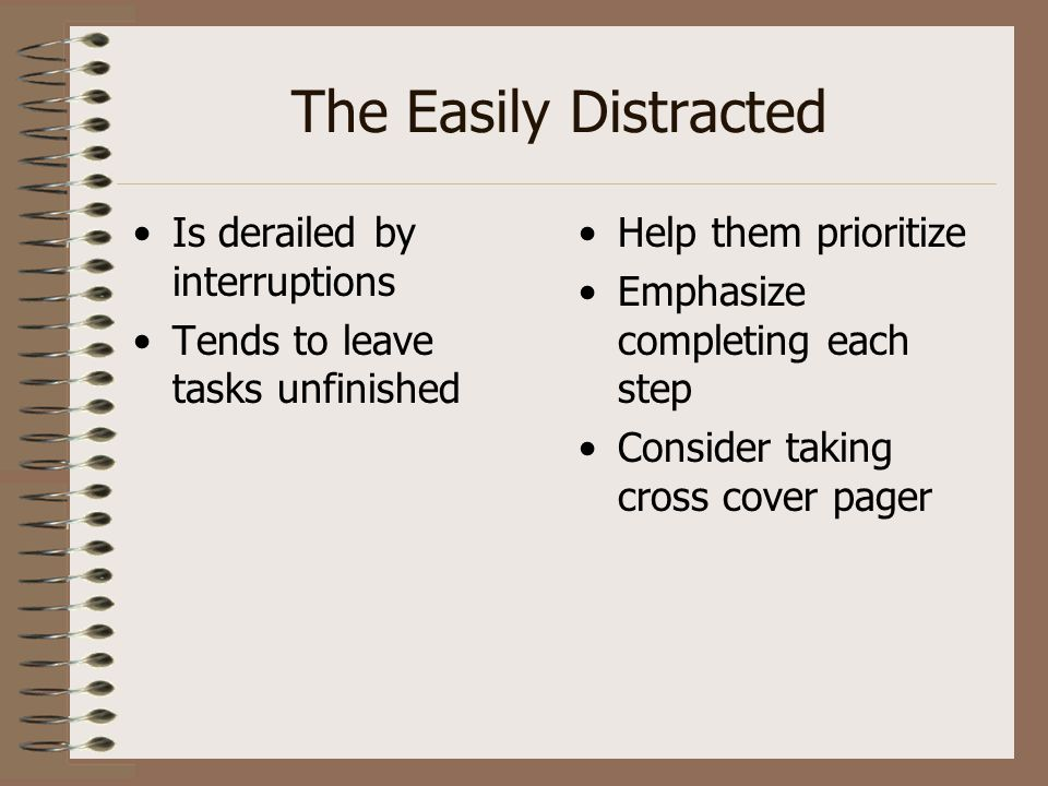 The Easily Distracted Is derailed by interruptions Tends to leave tasks unfinished Help them prioritize Emphasize completing each step Consider taking