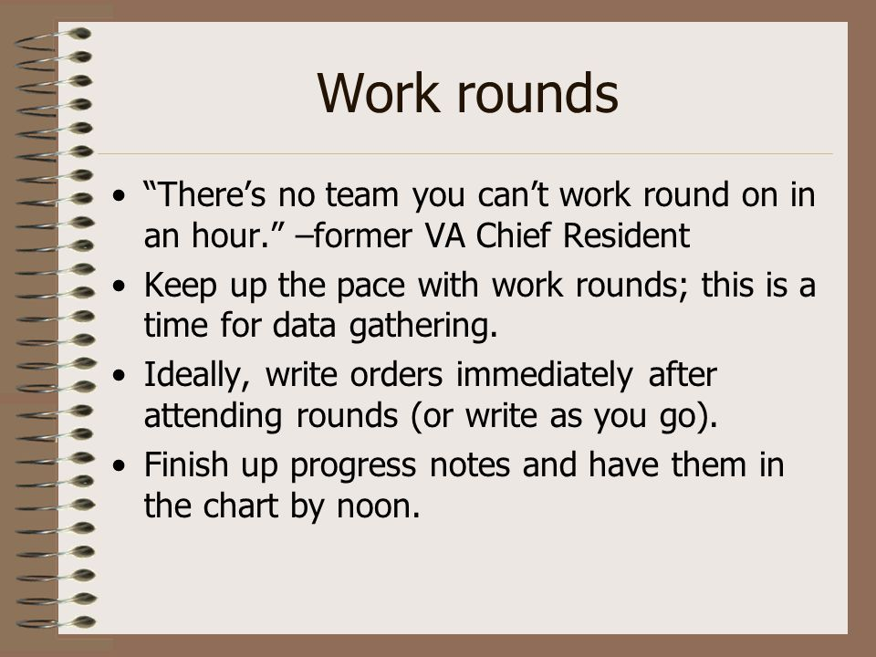 """Work rounds """"There's no team you can't work round on in an hour."""" –former VA Chief Resident Keep up the pace with work rounds; this is a time for data"""