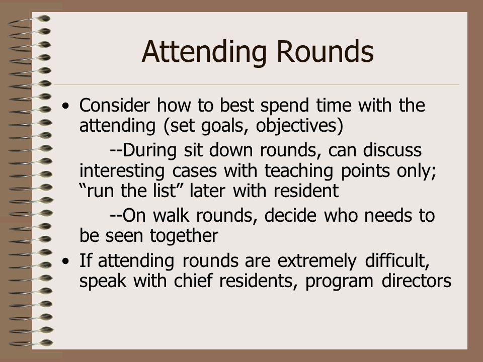 Attending Rounds Consider how to best spend time with the attending (set goals, objectives) --During sit down rounds, can discuss interesting cases wi