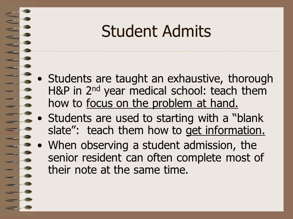 Student Admits Students are taught an exhaustive, thorough H&P in 2 nd year medical school: teach them how to focus on the problem at hand. Students a
