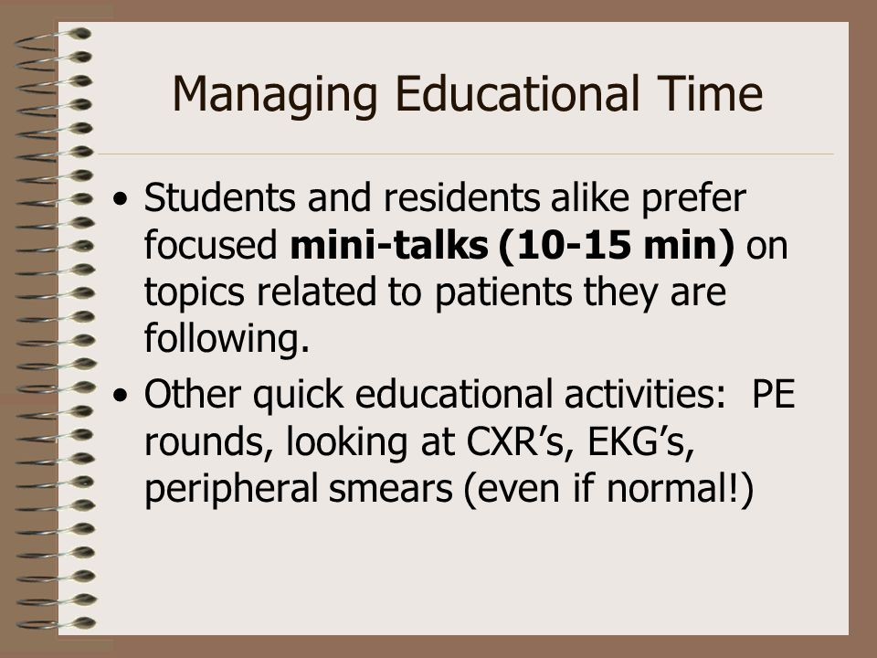 Managing Educational Time Students and residents alike prefer focused mini-talks (10-15 min) on topics related to patients they are following. Other q