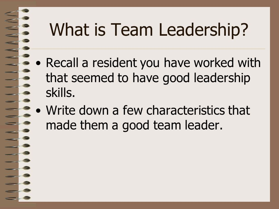 What is Team Leadership? Recall a resident you have worked with that seemed to have good leadership skills. Write down a few characteristics that made