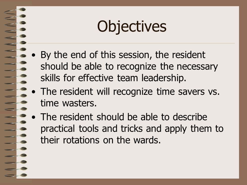 Objectives By the end of this session, the resident should be able to recognize the necessary skills for effective team leadership. The resident will